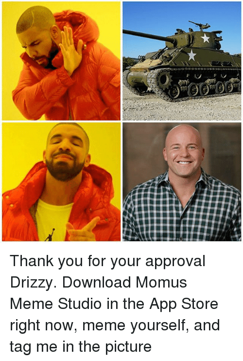 Funny, Meme, and App Store: Thank you for your approval Drizzy. Download Momus Meme Studio in the App Store right now, meme yourself, and tag me in the picture