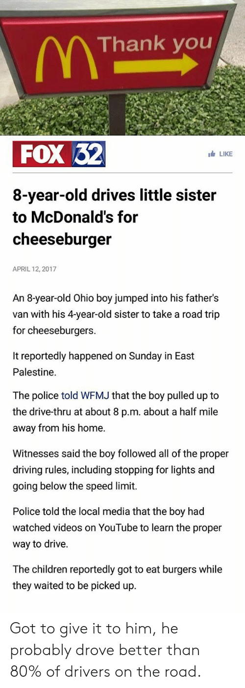 Locale: Thank you  FOX 32  LIKE  8-year-old drives little sister  to McDonald's for  cheeseburger  APRIL 12, 2017  An 8-year-old Ohio boy jumped into his father's  van with his 4-year-old sister to take a road trip  for cheeseburgers.  It reportedly happened on Sunday in East  Palestine.  The police told WFMJ that the boy pulled up to  the drive-thru at about 8 p.m. about a half mile  away from his home.  Witnesses said the boy followed all of the proper  driving rules, including stopping for lights and  going below the speed limit.  Police told the local media that the boy had  watched videos on YouTube to learn the proper  way to drive.  The children reportedly got to eat burgers while  they waited to be picked up Got to give it to him, he probably drove better than 80% of drivers on the road.