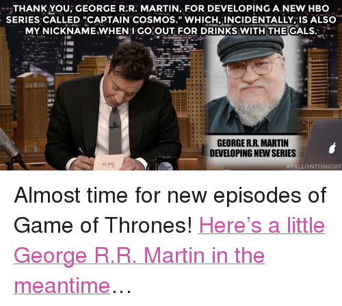 """hbo series: THANK YOU; GEORGE R:R. MARTIN, FOR DEVELOPING A NEW HBO  SERIES CALLED """"CAPTAIN COSMOS."""" WHICH, INCIDENTALLY, IS ALSO  MY NICKNAME WHEN:I GOOUT FOR DRINKS WITH THE CALS.  GEORGE R.R. MARTIN  DEVELOPING NEW SERIES  ALLONTONIGHT <p>Almost time for new episodes of Game of Thrones! <a href=""""https://www.youtube.com/watch?v=SOPzgRJNUYE&amp;list=PLykzf464sU9-IFE2ZBbUyfbi6_uNBQavD"""" target=""""_blank"""">Here's a little George R.R. Martin in the meantime</a>&hellip;</p>"""