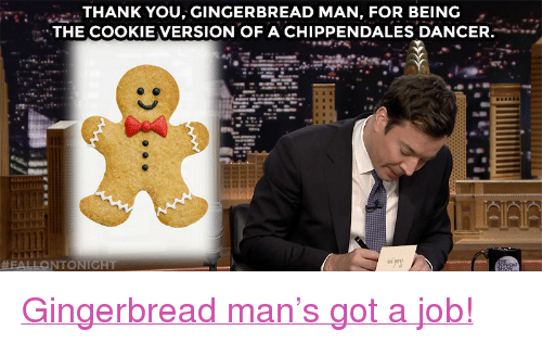 """gingerbread man: THANK YOU, GINGERBREAD MAN, FOR BEING  THE COOKIE VERSION OF A CHIPPENDALES DANCER <p><a href=""""https://www.youtube.com/watch?v=DVQNFEjnK3U&amp;list=PLykzf464sU9-IFE2ZBbUyfbi6_uNBQavD&amp;index=1"""" target=""""_blank"""">Gingerbread man's got a job!</a></p>"""