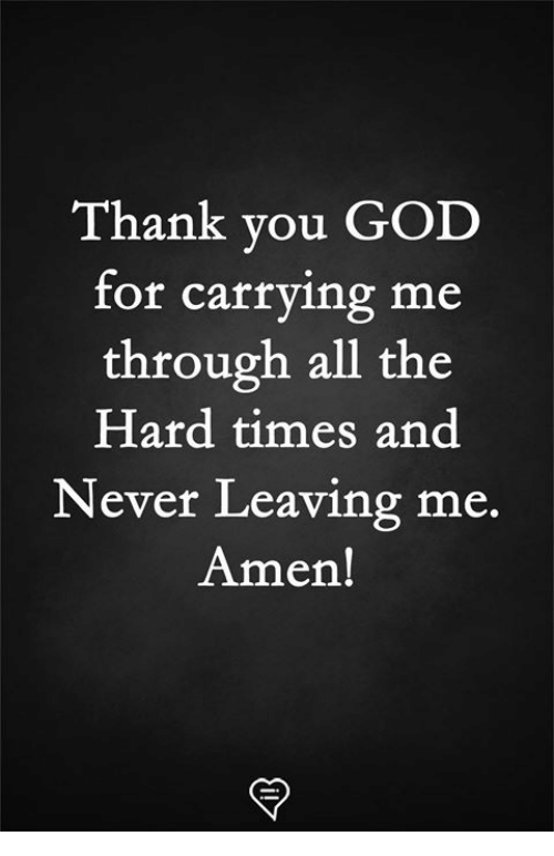 God, Memes, and Thank You: Thank you GOD  for carrying me  through all the  Hard times and  Never Leaving me.  Amen!