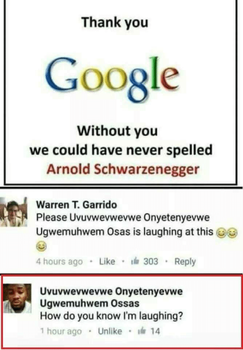 Im Laughing: Thank you  Google  Without you  we could have never spelled  Arnold Schwarzenegger  Warren T. Garrido  Pl  ease Uvuvwevwevwe Onyetenyevwe  Ugwemuhwem Osas is laughing at this  4 hours ago Like 303 Reply  Uvuvwevwevwe Onyetenyevwe  Ugwemuhwem Ossas  How do you know I'm laughing?  1 hour ago . Unlike · 14