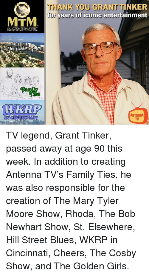 cosby show: THANK YOU GRANT TINKER  for years of iconic entertainment  MTM  AN INTERNATIONAL FAMILY  ENTERTAINMENT COMPANY  WKRP  ANTENNA  IN TV legend, Grant Tinker, passed away at age 90 this week.   In addition to creating Antenna TV's Family Ties, he was also responsible for the creation of The Mary Tyler Moore Show, Rhoda, The Bob Newhart Show, St. Elsewhere, Hill Street Blues, WKRP in Cincinnati, Cheers, The Cosby Show, and The Golden Girls.
