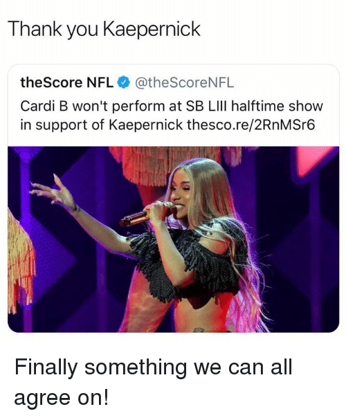 Nfl, Thank You, and Cardi B: Thank you Kaepernick  theScore NFL @theScoreNFL  Cardi B won't perform at SB LIlI halftime show  in support of Kaepernick thesco.re/2RnMSr6 Finally something we can all agree on!