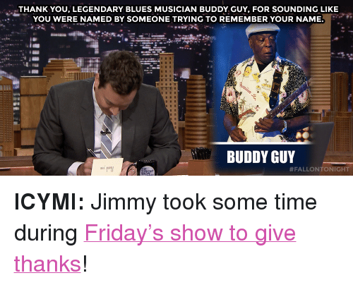 """buddy guy: THANK YOU, LEGENDARY BLUES MUSICIAN BUDDY GUY, FOR SOUNDING LIKE  YOU WERE NAMED BY SOMEONE TRYING TO REMEMBER YOUR NAME.  BUDDY GUY  <p><strong>ICYMI:</strong>Jimmy took some time during <a href=""""https://www.youtube.com./watch?v=TDKduLw1RtQ"""" target=""""_blank"""">Friday&rsquo;s show to give thanks</a>!</p>"""