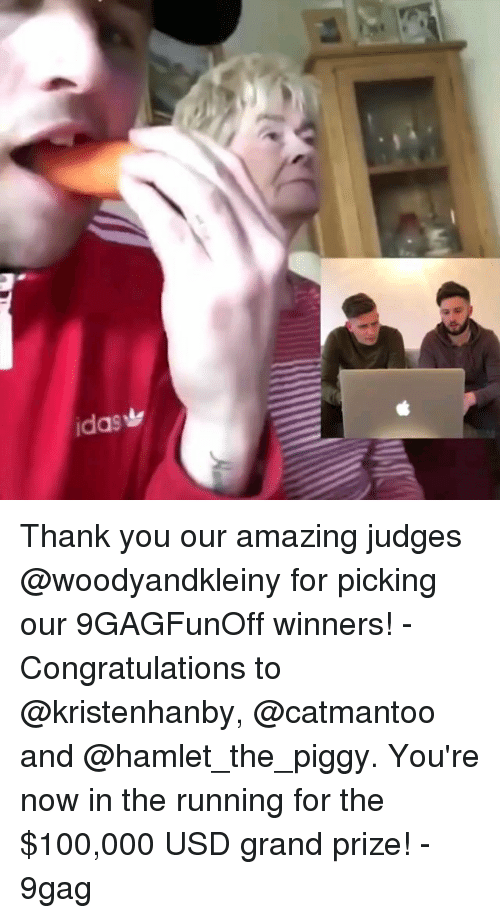 9gag, Anaconda, and Hamlet: Thank you our amazing judges @woodyandkleiny for picking our 9GAGFunOff winners! - Congratulations to @kristenhanby, @catmantoo and @hamlet_the_piggy. You're now in the running for the $100,000 USD grand prize! - 9gag