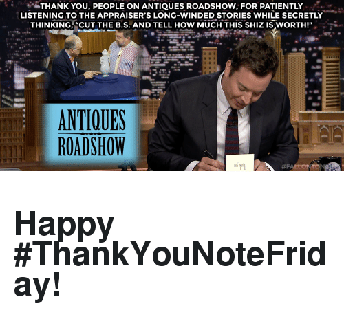 """Thank You, Happy, and How: THANK YOU, PEOPLE ON ANTIQUES ROADSHOW, FOR PATIENTLY  LISTENING TO THE APPRAISER'S LONG-WINDED STORIES WHILE SECRETLY  THINKING, """"CUT THE B.S. AND TELL HOW MUCH THIS SHIZ IS WORTH!""""  NTIOUES  ROADSHOW  00V <h2><b>Happy #ThankYouNoteFriday!</b></h2>"""
