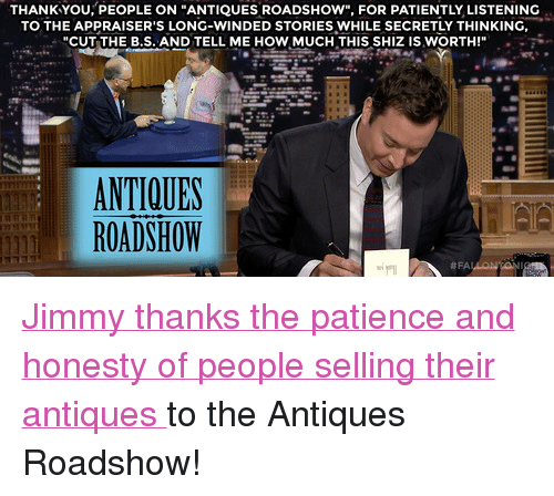 """Target, youtube.com, and Thank You: THANK YOU, PEOPLE ON """"ANTIQUES ROADSHOW"""", FOR PATIENTLY LISTENING  TO THE APPRAISER'S LONG-WINDED STORIES WHILE SECRETLYTHINKING,  """"CUT THE B.S. AND TELL ME HOW MUCH THIS SHIZ ISWORTH!""""  ア..  ANTIQUES  ROADSHOW  <p><a href=""""https://www.youtube.com/watch?v=jElh77oGa_k&amp;list=UU8-Th83bH_thdKZDJCrn88g"""" target=""""_blank"""">Jimmy thanks the patience and honesty of people selling their antiques </a>to the Antiques Roadshow!</p>"""