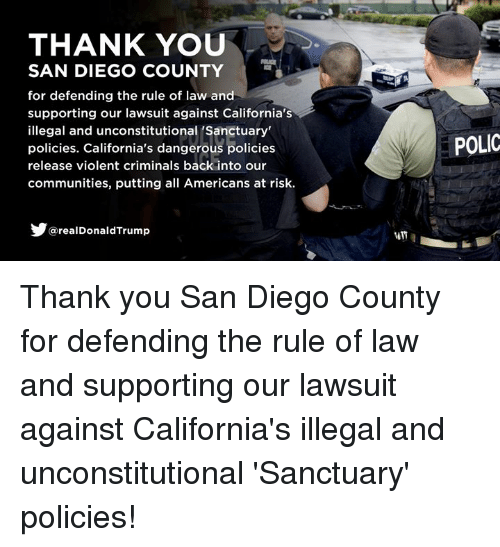 Thank You, San Diego, and Violent: THANK YOU  SAN DIEGO COUNTY  for defending the rule of law and  supporting our lawsuit against California's  illegal and unconstitutional 'Sanctuary  policies. California's dangerous policies  release violent criminals back into our  communities, putting all Americans at risk.  POLIC  @realDonaldTrump Thank you San Diego County for defending the rule of law and supporting our lawsuit against California's illegal and unconstitutional 'Sanctuary' policies!