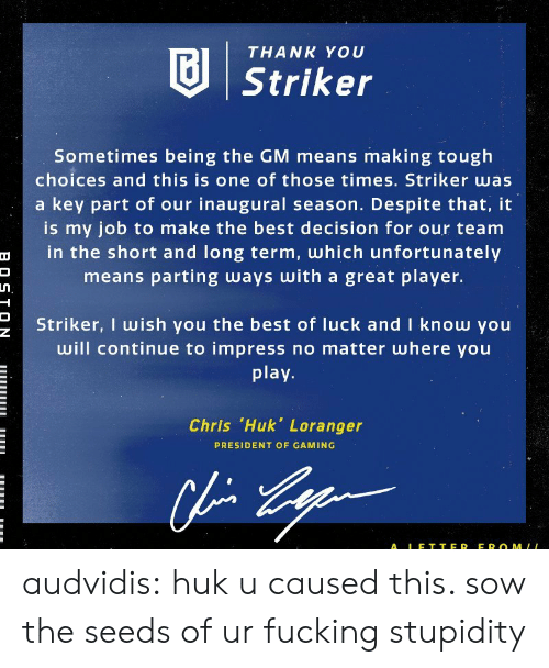 Parting: THANK YOU  Striker  Sometimes being the GM means making tough  choices and this is one of those times. Striker was  a key part of our inaugural season. Despite that, it  is my job to make the best decision for our team  in the short and long term, which unfortunately  means parting ways with a great player.  Striker, I wish you the best of luck and I know you  will continue to impress no matter where you  play  Chris .Huk, Loranger  PRESIDENT OF GAMING  ALE T TER EROMLL audvidis: huku caused this. sow the seeds of ur fucking stupidity