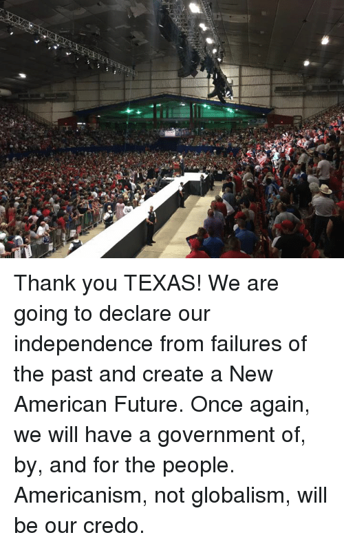 Americanness: Thank you TEXAS!  We are going to declare our independence from failures of the past and create a New American Future.   Once again, we will have a government of, by, and for the people. Americanism, not globalism, will be our credo.