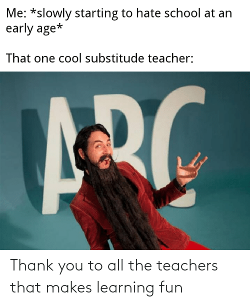 teachers: Thank you to all the teachers that makes learning fun