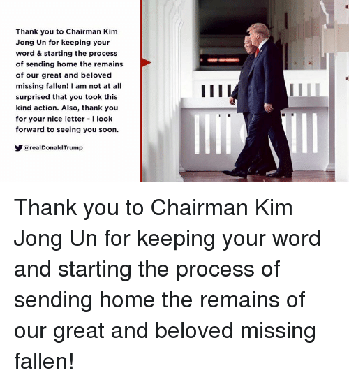 Kim Jong-Un, Soon..., and Thank You: Thank you to Chairman Kim  Jong Un for keeping your  word & starting the process  of sending home the remains  of our great and beloved  missing fallen! am not at all  surprised that you took this  kind action. Also, thank you  for your nice letter -I look  forward to seeing you soon.  a realDonaldTrump Thank you to Chairman Kim Jong Un for keeping your word and starting the process of sending home the remains of our great and beloved missing fallen!