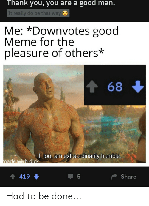 Thank You You Are a Good Man It Really Do Be That Way Me