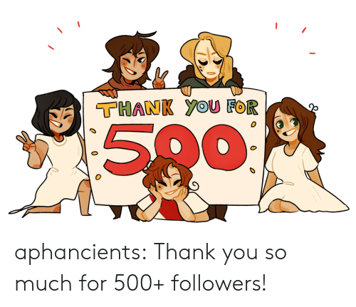 So Much For: THANK YOUU FOR  500 aphancients:  Thank you so much for 500+ followers!