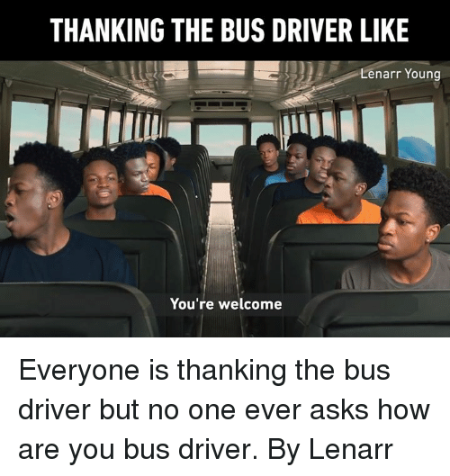 Dank, Asks, and 🤖: THANKING THE BUS DRIVER LIKE  Lenarr Young  You're welcome Everyone is thanking the bus driver but no one ever asks how are you bus driver.  By Lenarr