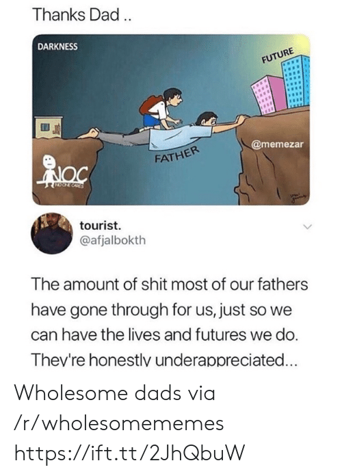 Just So: Thanks Dad.  DARKNESS  FUTURE  @memezar  FATHER  CORES  tourist  @afjalbokth  The amount of shit most of our fathers  have gone through for us, just so we  can have the lives and futures we do.  Thev're honestlv underappreciated... Wholesome dads via /r/wholesomememes https://ift.tt/2JhQbuW