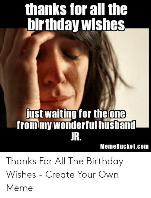 Memebucket: thanks for all the  birthday wishes  ust waiting for theone  from my wonderfulhusband  UR.  MemeBucket.com Thanks For All The Birthday Wishes - Create Your Own Meme