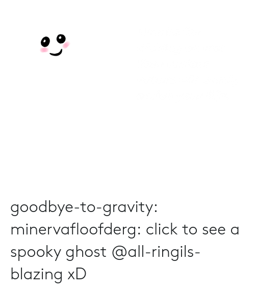 Blazing: Thanks for  elicking on me!  Your curious  nature will surely  enrich your life! goodbye-to-gravity: minervafloofderg:  click to see a spooky ghost  @all-ringils-blazing  xD