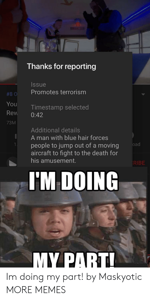 Dank, Memes, and Target: Thanks for reporting  Issue  #80 Promotes terrorism  You  Rew 0:42  73M  Timestamp selected  Additional details  A man with blue hair forces  people to jump out of a moving  aircraft to fight to the death for  his amusement.  KIBE  I'M DOING  MY PART Im doing my part! by Maskyotic MORE MEMES