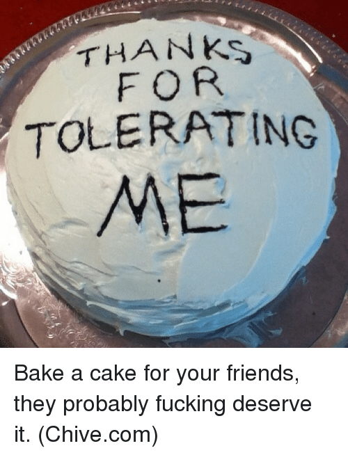Chive: THANKS  FOR  TOLERATING  ME Bake a cake for your friends, they probably fucking deserve it. (Chive.com)