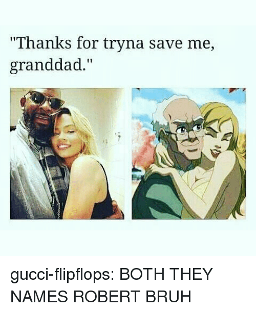 """Bruh, Gucci, and Tumblr: """"Thanks for tryna save me,  granddad."""" gucci-flipflops:  BOTH THEY NAMES ROBERT BRUH"""