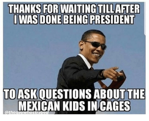 Memes, Kids, and Mexican: THANKS FOR WAITING TILLAFTER  IWAS DONE BEING PRESIDENT  TO ASK QUESTIONS ABOUT THE  MEXICAN KIDS INCAGES