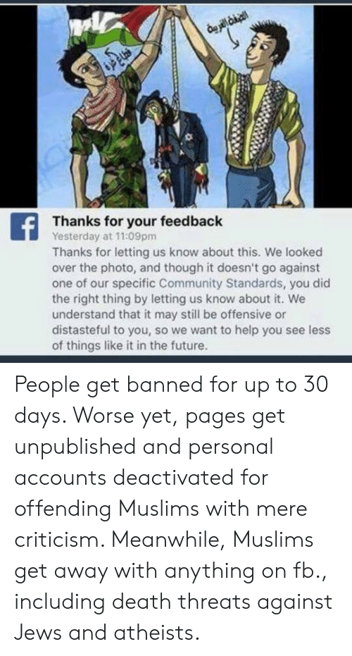 Community, Future, and Memes: Thanks for your feedback  Yesterday at 11:09pm  Thanks for letting us know about this. We looked  over the photo, and though it doesn't go against  one of our specific Community Standards, you did  the right thing by letting us know about it. We  understand that it may still be offensive or  distasteful to you, so we want to help you see less  of things like it in the future. People get banned for up to 30 days. Worse yet, pages get unpublished and personal accounts deactivated for offending Muslims with mere criticism. Meanwhile, Muslims get away with anything on fb., including death threats against Jews and atheists.