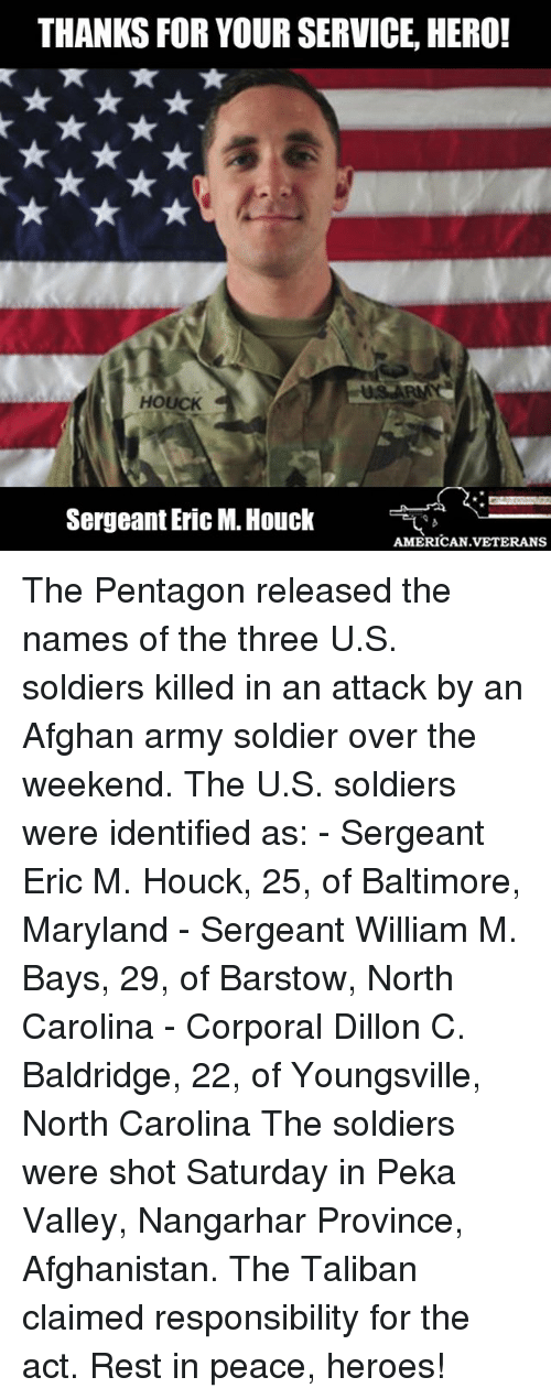taliban: THANKS FOR YOUR SERVICE HERO!  HOUCK  Sergeant Eric M. Houck  AMERICAN VETERANS The Pentagon released the names of the three U.S. soldiers killed in an attack by an Afghan army soldier over the weekend. The U.S. soldiers were identified as: - Sergeant Eric M. Houck, 25, of Baltimore, Maryland - Sergeant William M. Bays, 29, of Barstow, North Carolina - Corporal Dillon C. Baldridge, 22, of Youngsville, North Carolina The soldiers were shot Saturday in Peka Valley, Nangarhar Province, Afghanistan. The Taliban claimed responsibility for the act. Rest in peace, heroes!