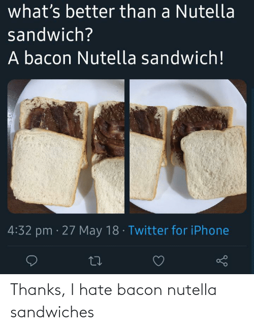 Bacon: Thanks, I hate bacon nutella sandwiches