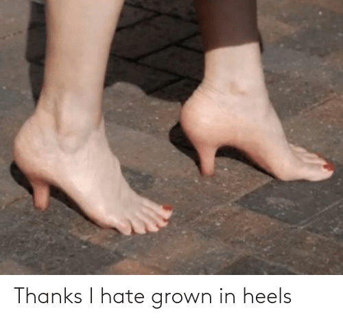 heels: Thanks I hate grown in heels