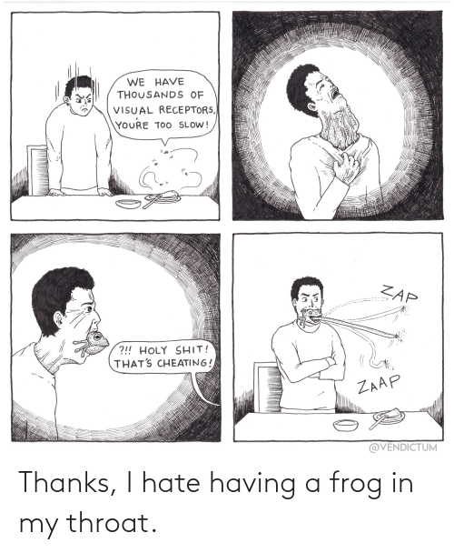 throat: Thanks, I hate having a frog in my throat.