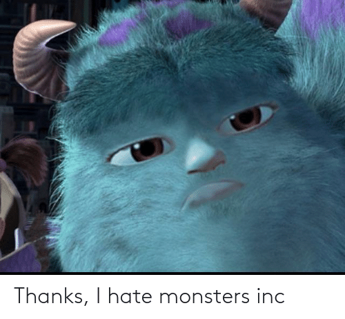 monsters: Thanks, I hate monsters inc