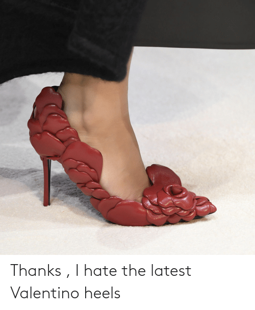 heels: Thanks , I hate the latest Valentino heels