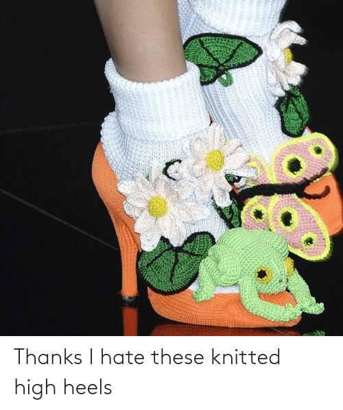 heels: Thanks I hate these knitted high heels