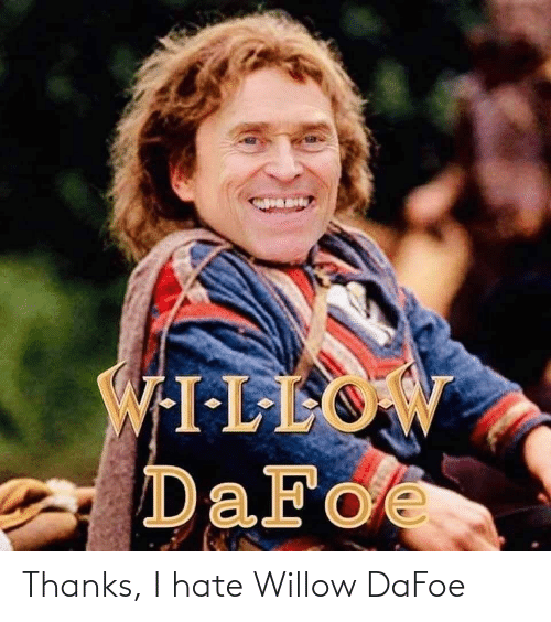 willow: Thanks, I hate Willow DaFoe
