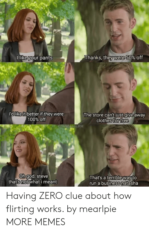 1 Like: Thanks, they were 50% off  1 like your pants  ra like it better if they were  100% off  The store can't just give away  clothes for free  ChrisEvansPH  Oh god, steve  thats not what i meant  That's a terrible way to  run a business natasha Having ZERO clue about how flirting works. by mearlpie MORE MEMES