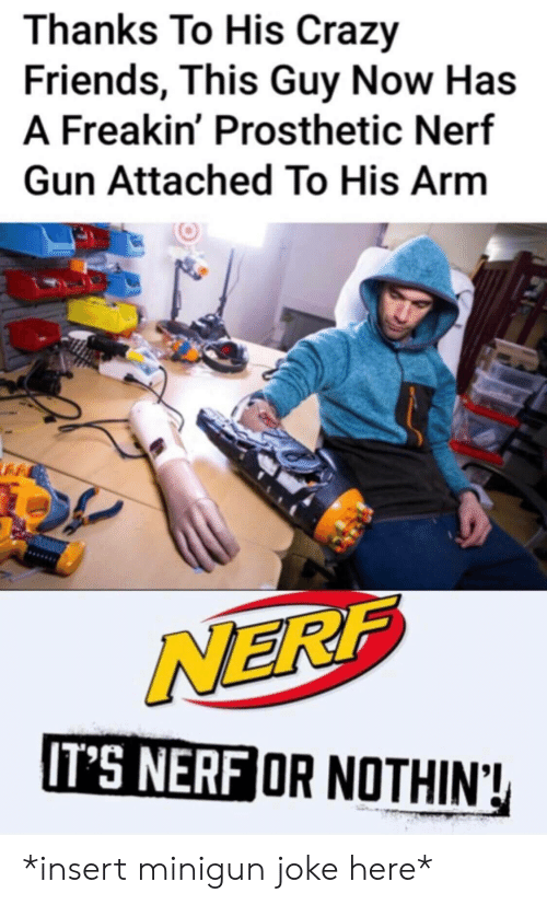 Crazy, Friends, and Nerf: Thanks To His Crazy  Friends, This Guy Now Has  A Freakin' Prosthetic Nerf  Gun Attached To His Arm  NERF  IT'S NERF OR NOTHIN! *insert minigun joke here*