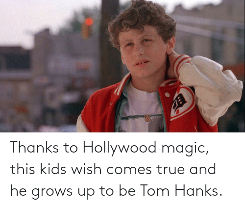 hollywood: Thanks to Hollywood magic, this kids wish comes true and he grows up to be Tom Hanks.