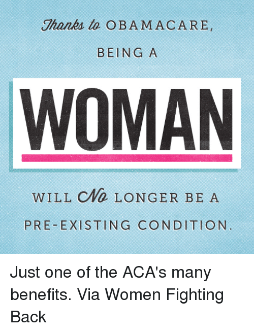 Pre Existing Condition: Thanks to OBAMAC ARE  BEING A  WOMAN  WILL CWD LONGER BE A  PRE-EXISTING CONDITION Just one of the ACA's many benefits.  Via Women Fighting Back