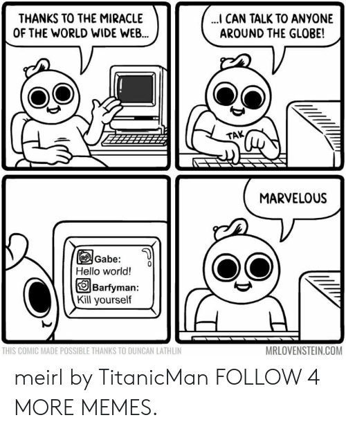 Marvelous: THANKS TO THE MIRACLE  OF THE WORLD WIDE WEB...  ... CAN TALK TO ANYONE  AROUND THE GLOBE!  TAK  MARVELOUS  Gabe:  Hello world!  Barfyman:  Kill yourself  MRLOVENSTEIN.COM  THIS COMIC MADE POSSIBLE THANKS TO DUNCAN LATHLIN meirl by TitanicMan FOLLOW 4 MORE MEMES.