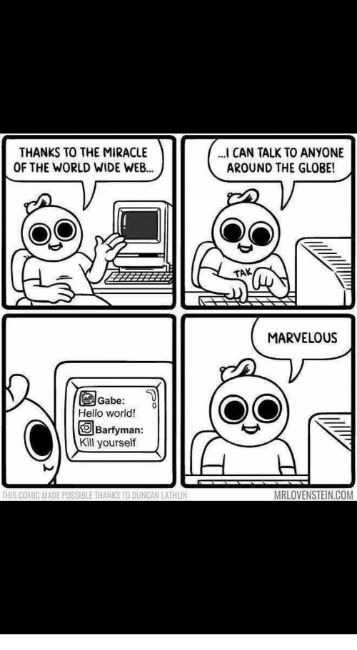 Hello, Word, and World: THANKS TO THE MIRACLE  OF THE WORLD WIDE WEB.  CAN TALK TO ANYONE  AROUND THE GLOBE!  TAK  MARVELOUS  Gabe:  Hello word!  回Barfyman  Kill yourself  THIS COMIC MADE POSSIBLE THANKS TO DUNCAN LATHLIN  MRLOVENSTEIN.COM