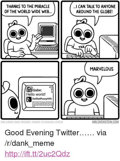 """Marvelous: THANKS TO THE MIRACLE  OF THE WORLD WIDE WEB...  I CAN TALK TO ANYONE  AROUND THE GLOBE!  TAK  MARVELOUS  Gabe:  Hello world!  EatDatPussy445:  About 30 to 45 minutes ago, I  out of my dick so god damn hard. My left leg  has went totally numb. My dick has also wen  totally numb, so that when I go to piss it feel  weird  beat the fuck  MRLOVENSTEIN.COM <p>Good Evening Twitter&hellip;&hellip; via /r/dank_meme <a href=""""http://ift.tt/2uc2Qdz"""">http://ift.tt/2uc2Qdz</a></p>"""