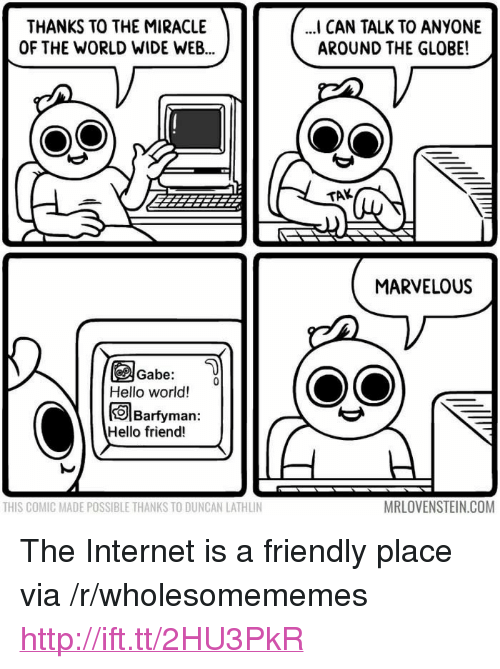 """Marvelous: THANKS TO THE MIRACLE  OF THE WORLD WIDE WEB  I CAN TALK TO ANYONE  AROUND THE GLOBE!  TAK  MARVELOUS  Gabe:  Hello world!  Barfyman:  Hello friend!  THIS COMIC MADE POSSIBLE THANKS TO DUNCAN LATHLIN  MRLOVENSTEIN.COM <p>The Internet is a friendly place via /r/wholesomememes <a href=""""http://ift.tt/2HU3PkR"""">http://ift.tt/2HU3PkR</a></p>"""