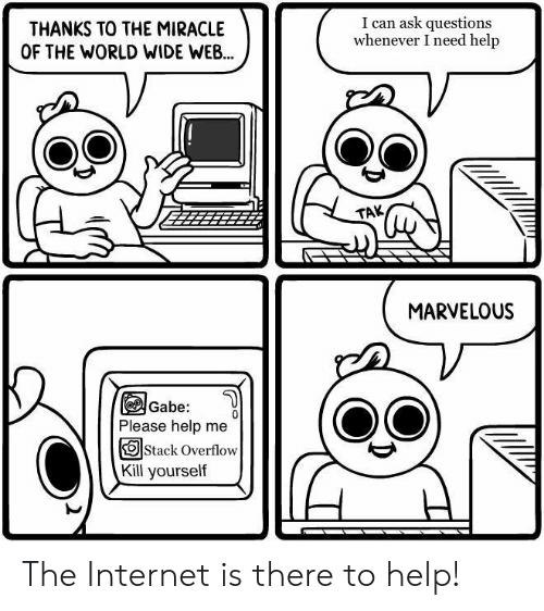 Marvelous: THANKS TO THE MIRACLE  OF THE WORLD WIDE WEB...  I can ask questions  whenever I need help  TAK  MARVELOUS  Gabe:  Please help me  OStack Overflow  Kill yourself The Internet is there to help!