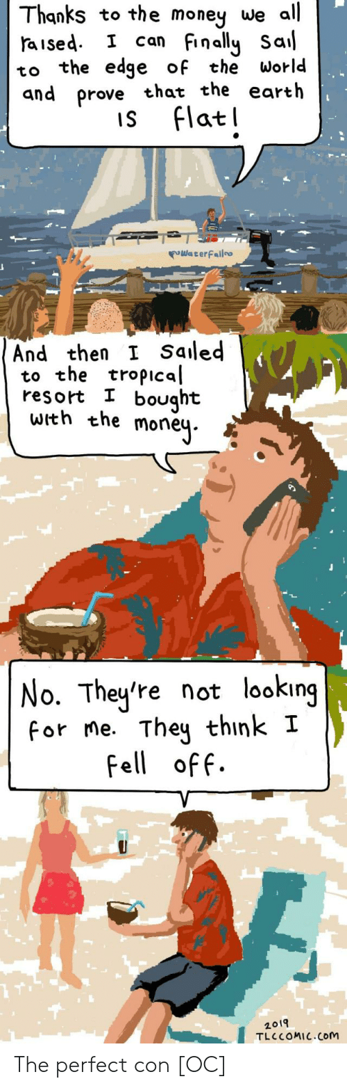 Saled: Thanks to the money we all  aised I can Finally Sal  to the edge of the World  and prove that the earth  is Flatl  WaterFailo  And then I Saled  to the tropical  resort I bought  with the moneų.  No. They're not looking  for me. They think I  Fell off.  2019  TLC COMIC.Com The perfect con [OC]