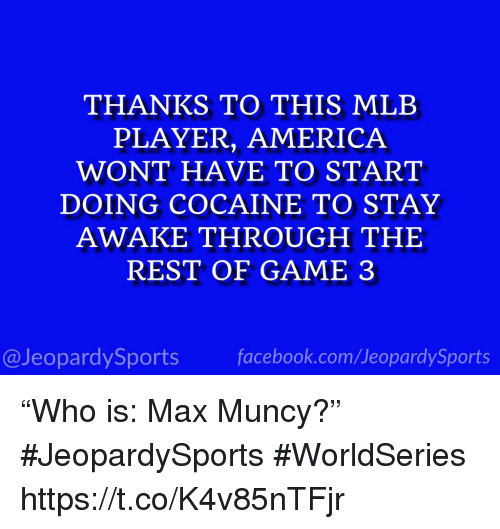 """America, Facebook, and Mlb: THANKS TO THIS MLB  PLAYER, AMERICA  WONT HAVE TO START  DOING COCAINE TO STAY  AWAKE THROUGH THE  REST OF GAME 3  @JeopardySports facebook.com/JeopardySports """"Who is: Max Muncy?"""" #JeopardySports #WorldSeries https://t.co/K4v85nTFjr"""