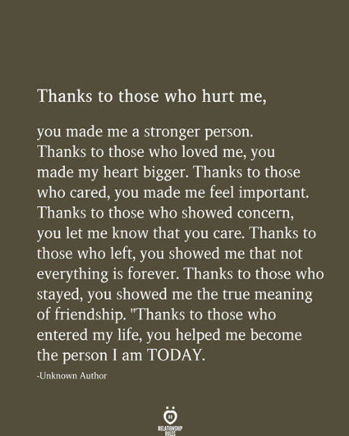 "Life, True, and Forever: Thanks to those who hurt me,  you made me a stronger person.  Thanks to those who loved me, you  made my heart bigger. Thanks to those  who cared, you made me feel important.  Thanks to those who showed concern,  you let me know that you care. Thanks to  those who left, you showed me that not  everything is forever. Thanks to those who  stayed, you showed me the true meaning  of friendship. ""Thanks to those who  entered my life, you helped me become  the person I am TODAY  -Unknown Author  RELATIONSHIP  RULES"