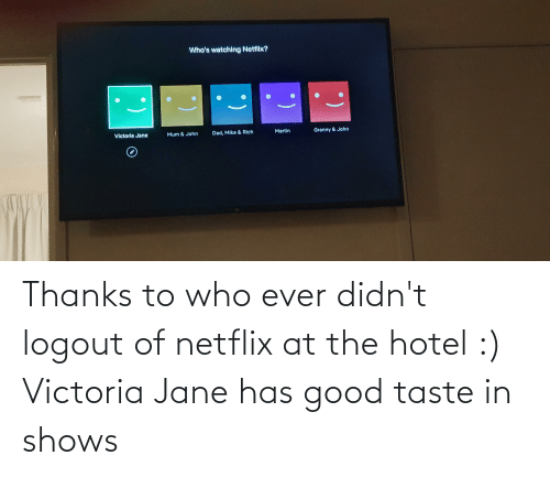 victoria: Thanks to who ever didn't logout of netflix at the hotel :) Victoria Jane has good taste in shows