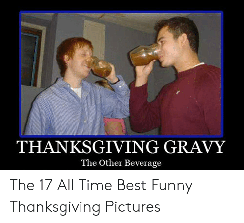 Funny, Thanksgiving, and Best: THANKSGIVING GRAVY  The Other Beverage The 17 All Time Best Funny Thanksgiving Pictures